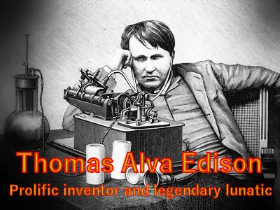 Thomas Alva Edison prolific inventor and legendary lunatic